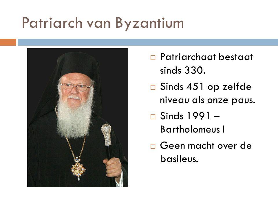Patriarch van Byzantium  Patriarchaat bestaat sinds 330.  Sinds 451 op zelfde niveau als onze paus.  Sinds 1991 – Bartholomeus I  Geen macht over