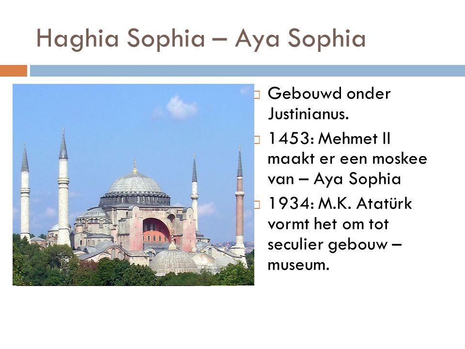 Haghia Sophia – Aya Sophia  Gebouwd onder Justinianus.  1453: Mehmet II maakt er een moskee van – Aya Sophia  1934: M.K. Atatürk vormt het om tot s
