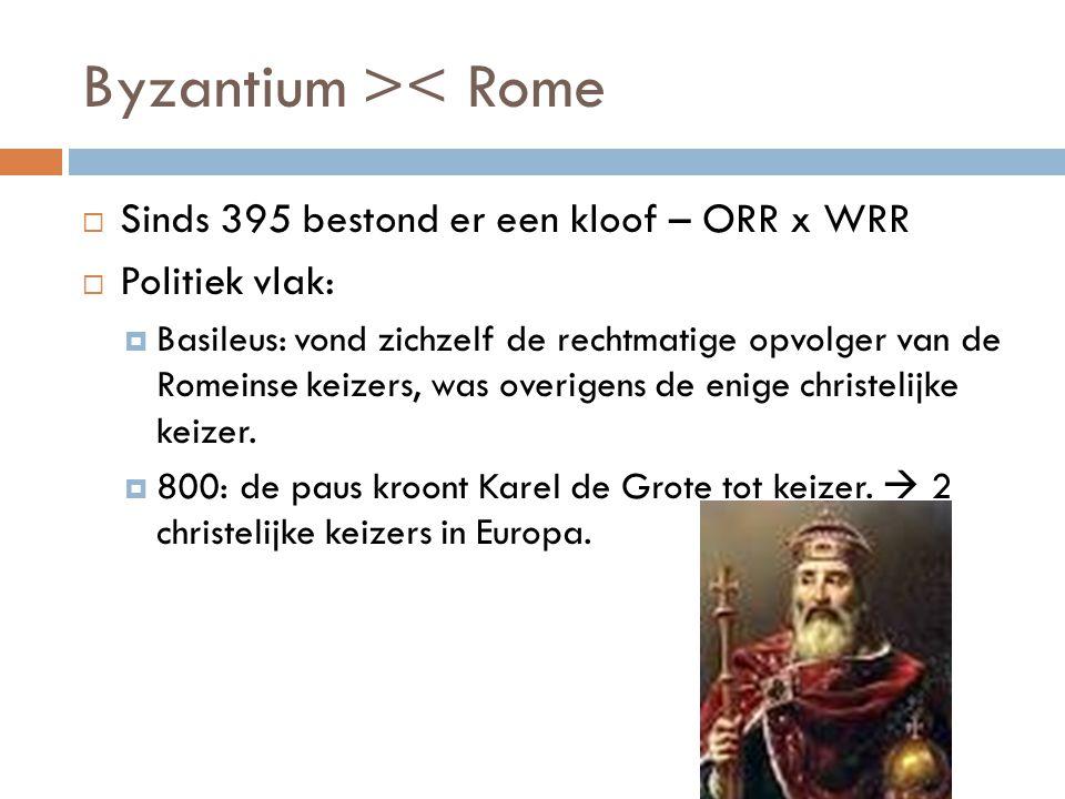 Byzantium >< Rome  Sinds 395 bestond er een kloof – ORR x WRR  Politiek vlak:  Basileus: vond zichzelf de rechtmatige opvolger van de Romeinse keiz