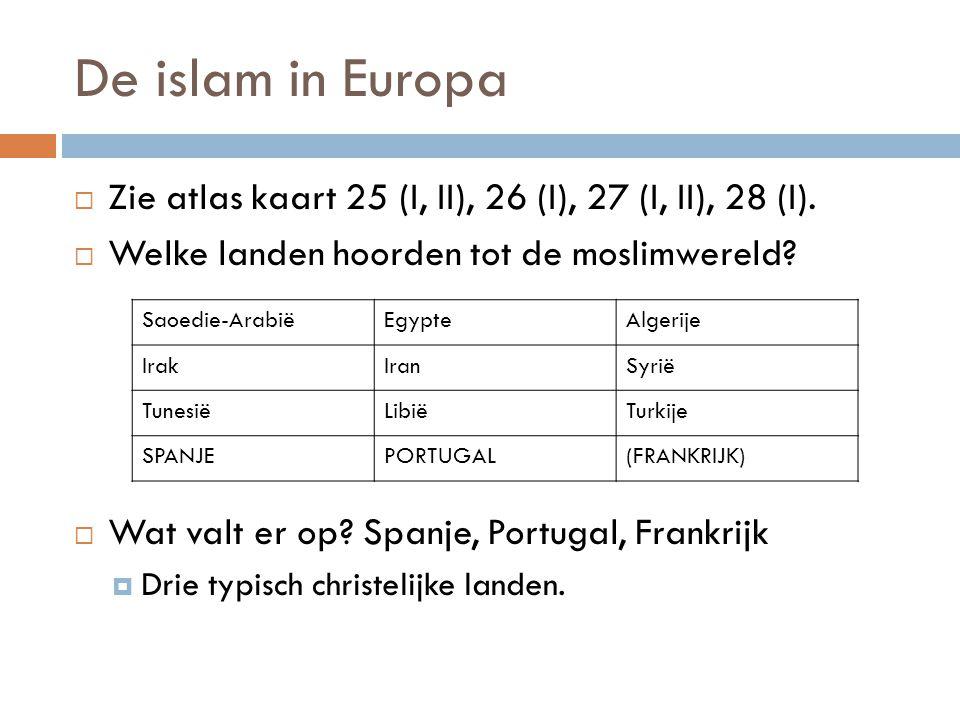 De islam in Europa  Zie atlas kaart 25 (I, II), 26 (I), 27 (I, II), 28 (I).  Welke landen hoorden tot de moslimwereld?  Wat valt er op? Spanje, Por