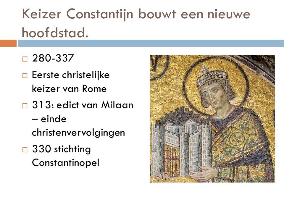 Keizer Constantijn bouwt een nieuwe hoofdstad.  280-337  Eerste christelijke keizer van Rome  313: edict van Milaan – einde christenvervolgingen 