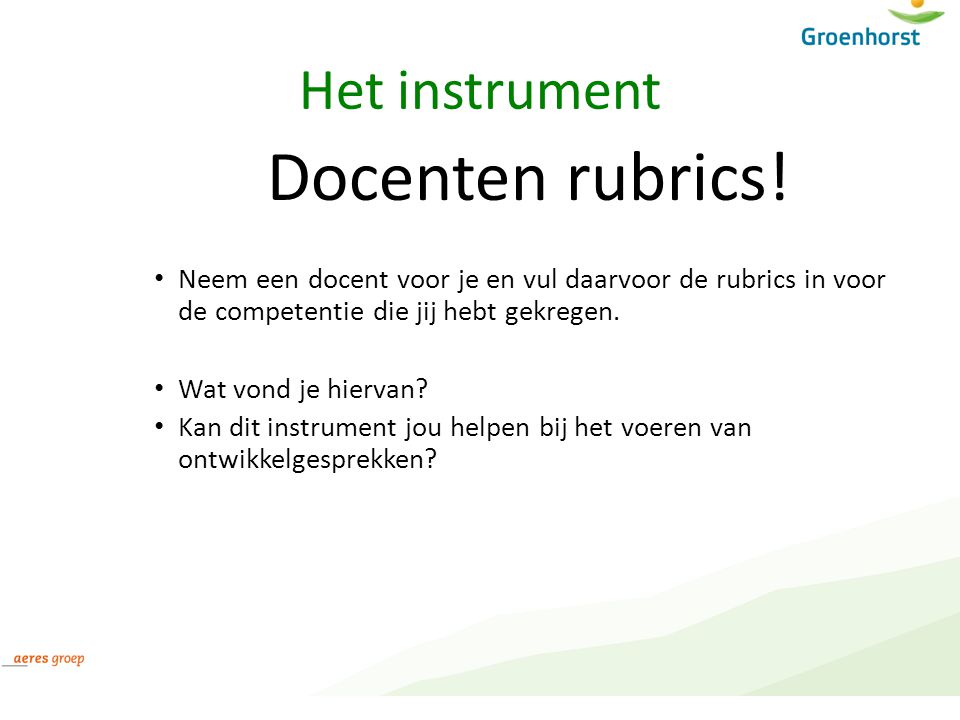 Het instrument Docenten rubrics! Neem een docent voor je en vul daarvoor de rubrics in voor de competentie die jij hebt gekregen. Wat vond je hiervan?