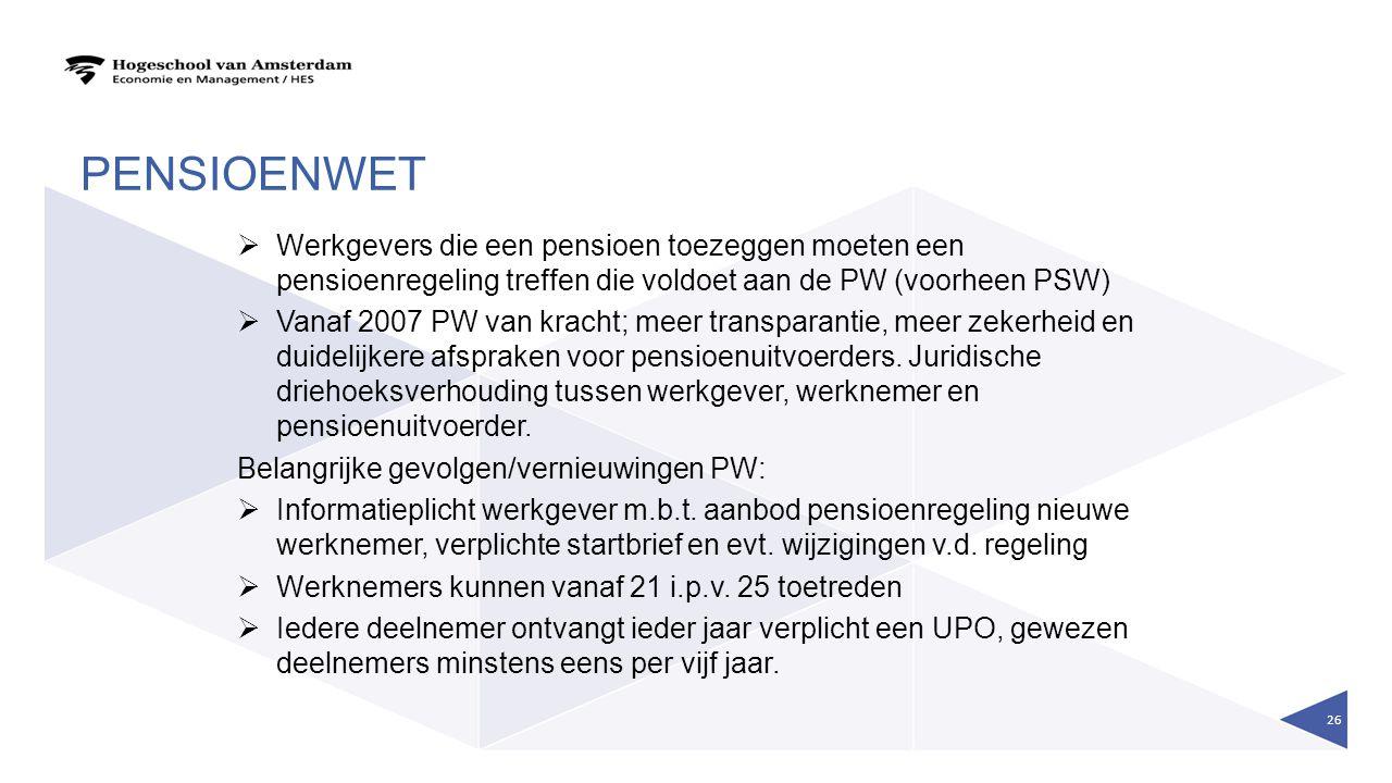 PENSIOENWET  Werkgevers die een pensioen toezeggen moeten een pensioenregeling treffen die voldoet aan de PW (voorheen PSW)  Vanaf 2007 PW van krach