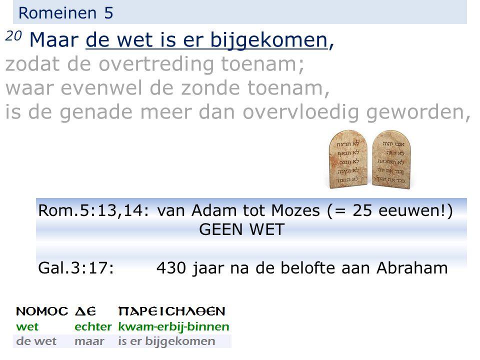 Romeinen 5 20 Maar de wet is er bijgekomen, zodat de overtreding toenam; waar evenwel de zonde toenam, is de genade meer dan overvloedig geworden, Rom.5:13,14: van Adam tot Mozes (= 25 eeuwen!) GEEN WET Gal.3:17: 430 jaar na de belofte aan Abraham