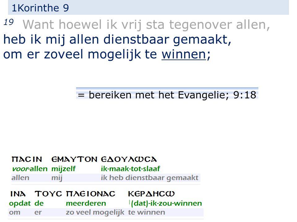 1Korinthe 9 19 Want hoewel ik vrij sta tegenover allen, heb ik mij allen dienstbaar gemaakt, om er zoveel mogelijk te winnen; = bereiken met het Evangelie; 9:18