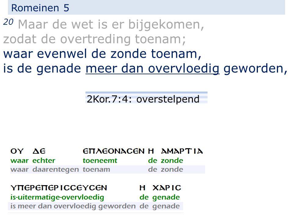 Romeinen 5 20 Maar de wet is er bijgekomen, zodat de overtreding toenam; waar evenwel de zonde toenam, is de genade meer dan overvloedig geworden, 2Kor.7:4: overstelpend
