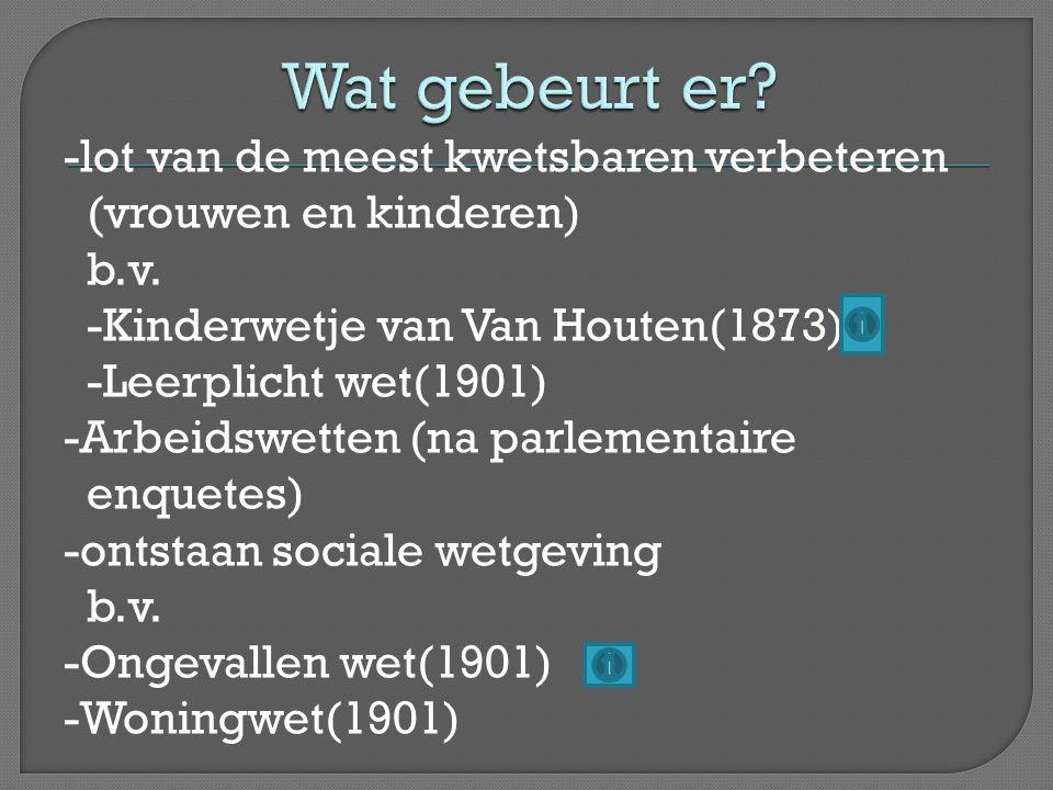 -lot van de meest kwetsbaren verbeteren (vrouwen en kinderen) b.v. -Kinderwetje van Van Houten(1873) -Leerplicht wet(1901) -Arbeidswetten (na parlemen