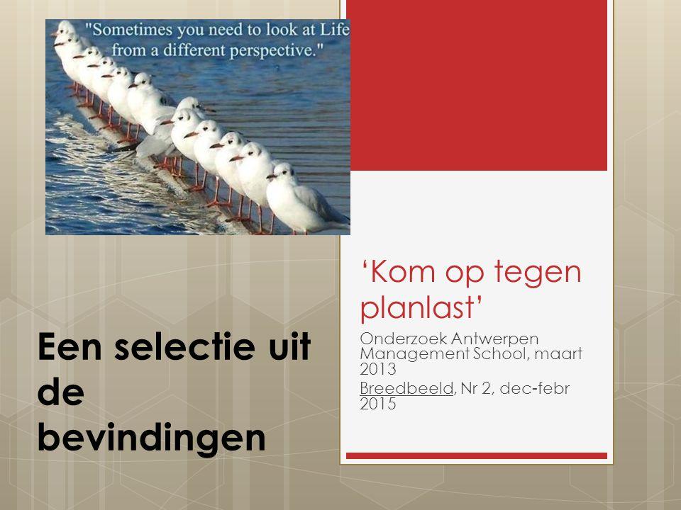 'Kom op tegen planlast' Onderzoek Antwerpen Management School, maart 2013 Breedbeeld, Nr 2, dec-febr 2015 Een selectie uit de bevindingen