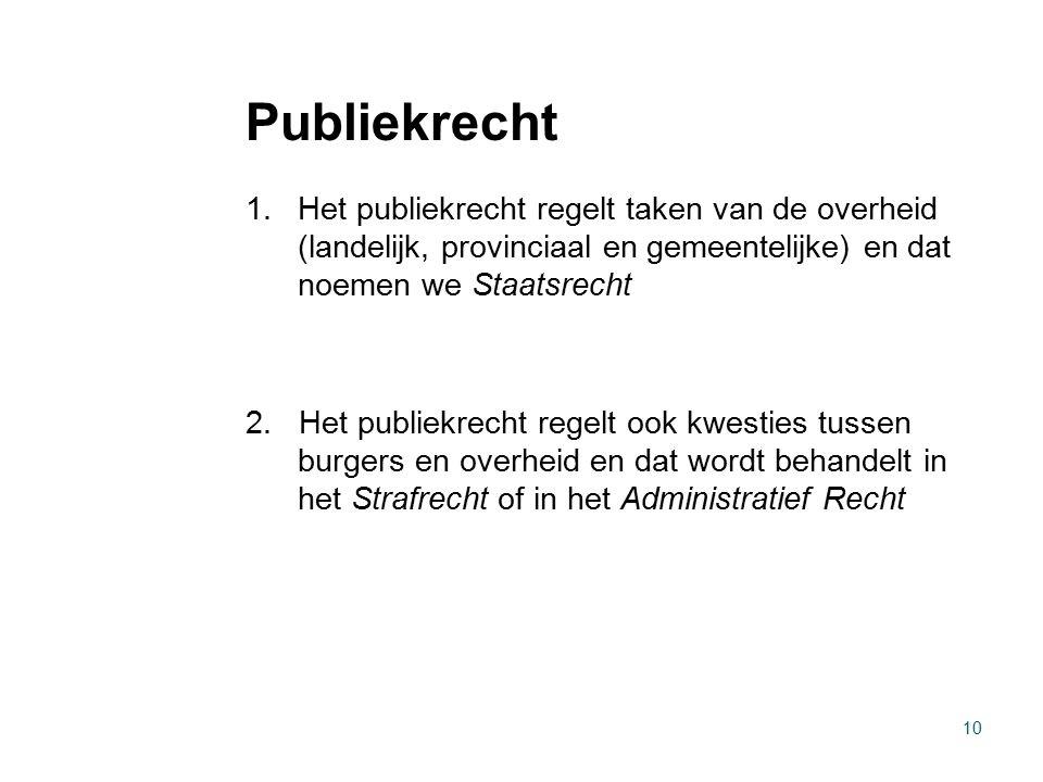 Publiekrecht 1.Het publiekrecht regelt taken van de overheid (landelijk, provinciaal en gemeentelijke) en dat noemen we Staatsrecht 2. Het publiekrech