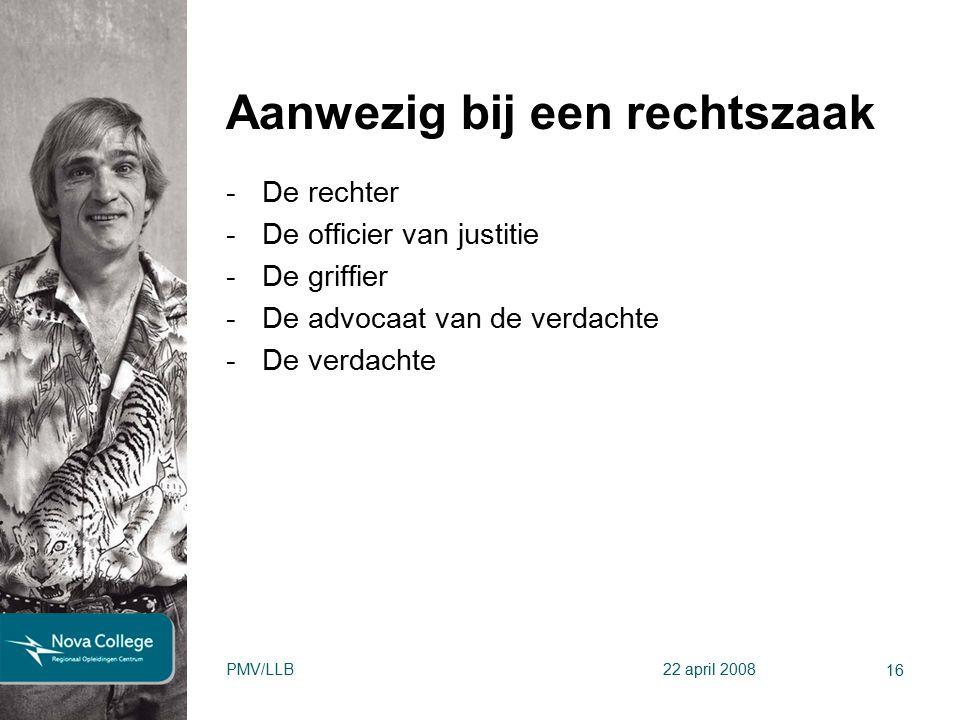 Aanwezig bij een rechtszaak -De rechter -De officier van justitie -De griffier -De advocaat van de verdachte -De verdachte 16 PMV/LLB22 april 2008