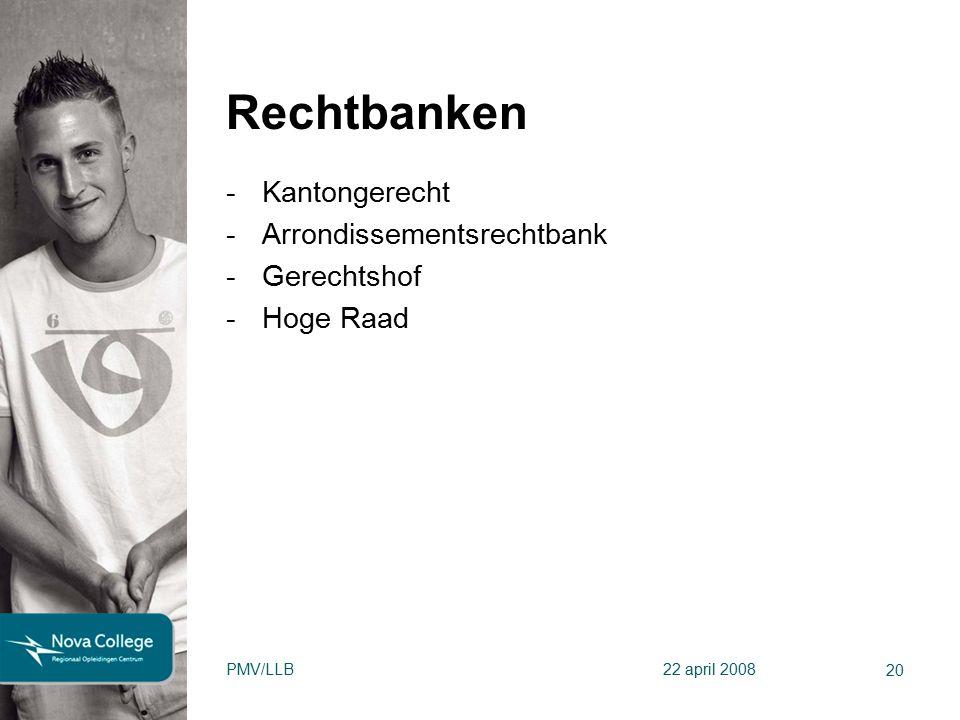 Rechtbanken -Kantongerecht -Arrondissementsrechtbank -Gerechtshof -Hoge Raad 20 PMV/LLB22 april 2008