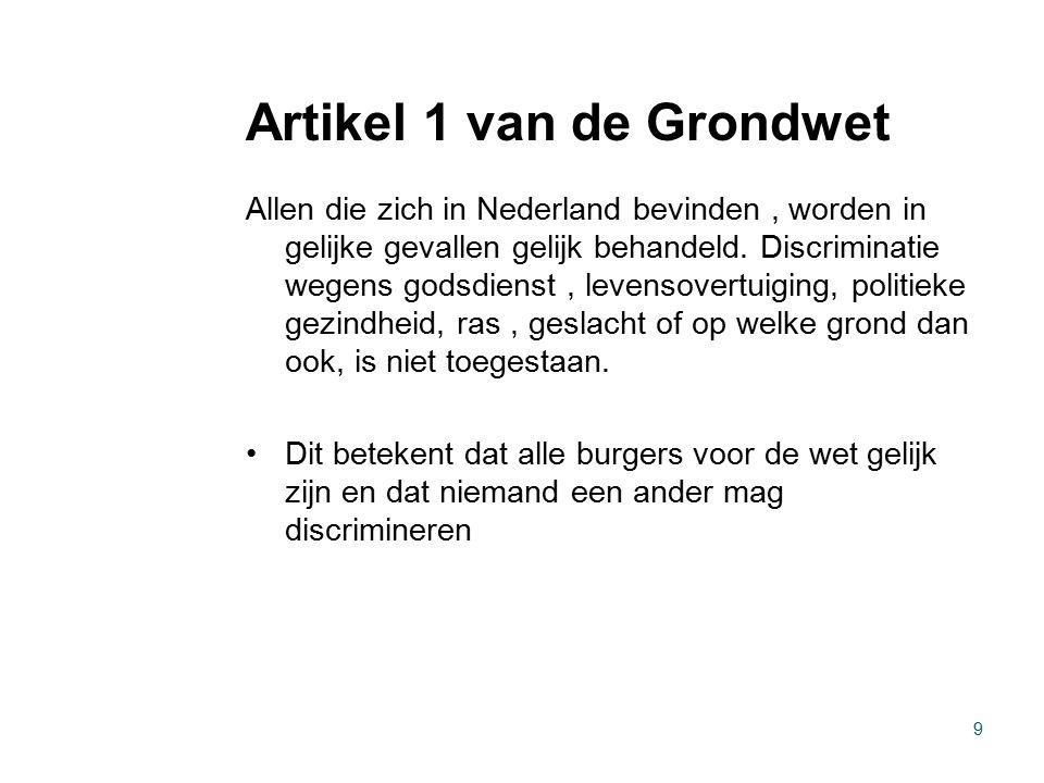 Artikel 1 van de Grondwet Allen die zich in Nederland bevinden, worden in gelijke gevallen gelijk behandeld. Discriminatie wegens godsdienst, levensov