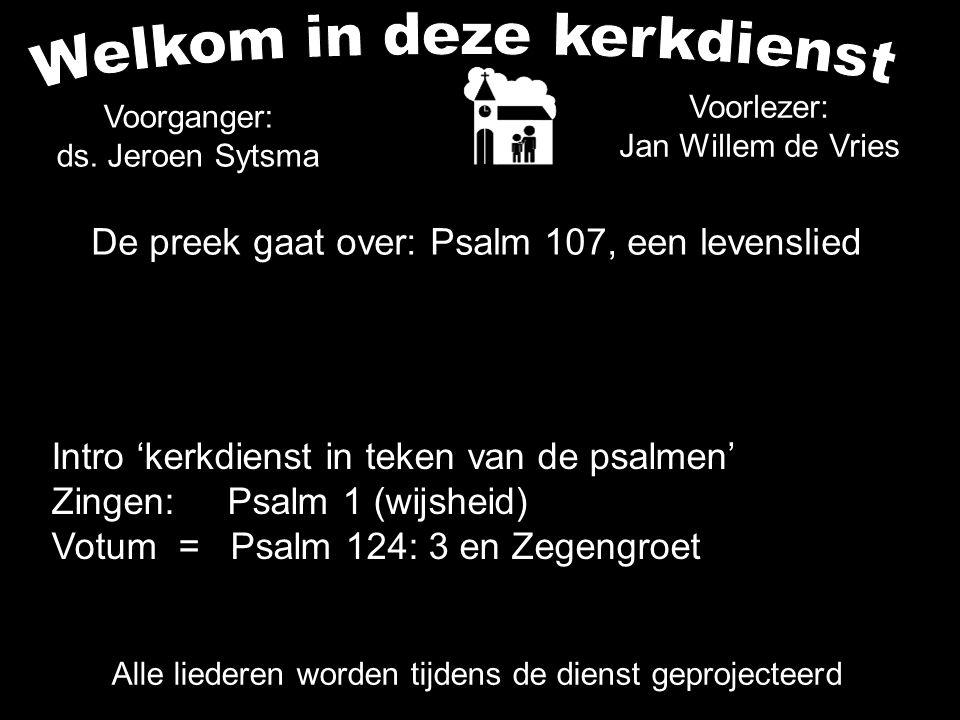 De preek gaat over: Psalm 107, een levenslied Alle liederen worden tijdens de dienst geprojecteerd Voorganger: ds. Jeroen Sytsma Voorlezer: Jan Willem