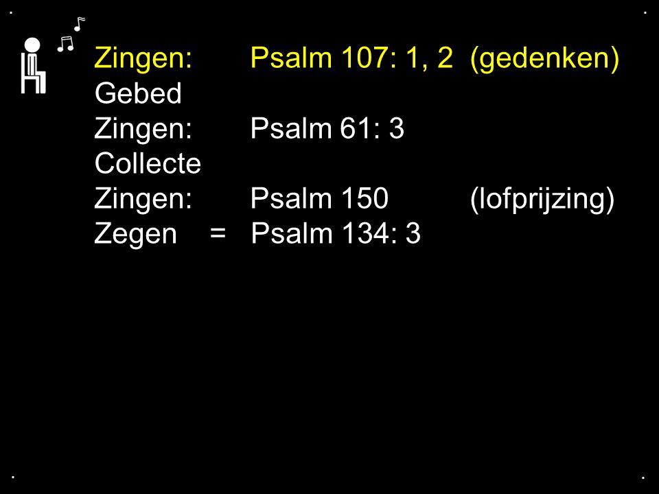 .... Zingen: Psalm 107: 1, 2 (gedenken) Gebed Zingen: Psalm 61: 3 Collecte Zingen: Psalm 150 (lofprijzing) Zegen = Psalm 134: 3