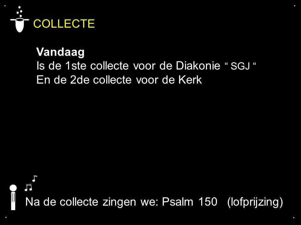 """.... COLLECTE Vandaag Is de 1ste collecte voor de Diakonie """" SGJ """" En de 2de collecte voor de Kerk Na de collecte zingen we: Psalm 150 (lofprijzing)"""
