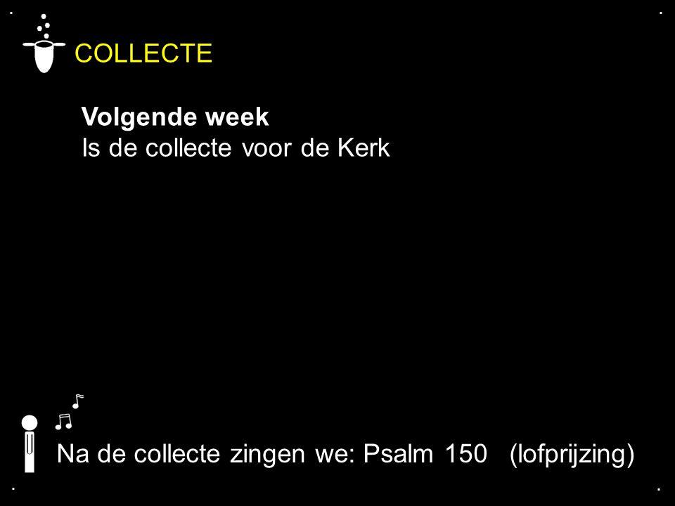.... COLLECTE Volgende week Is de collecte voor de Kerk Na de collecte zingen we: Psalm 150 (lofprijzing)