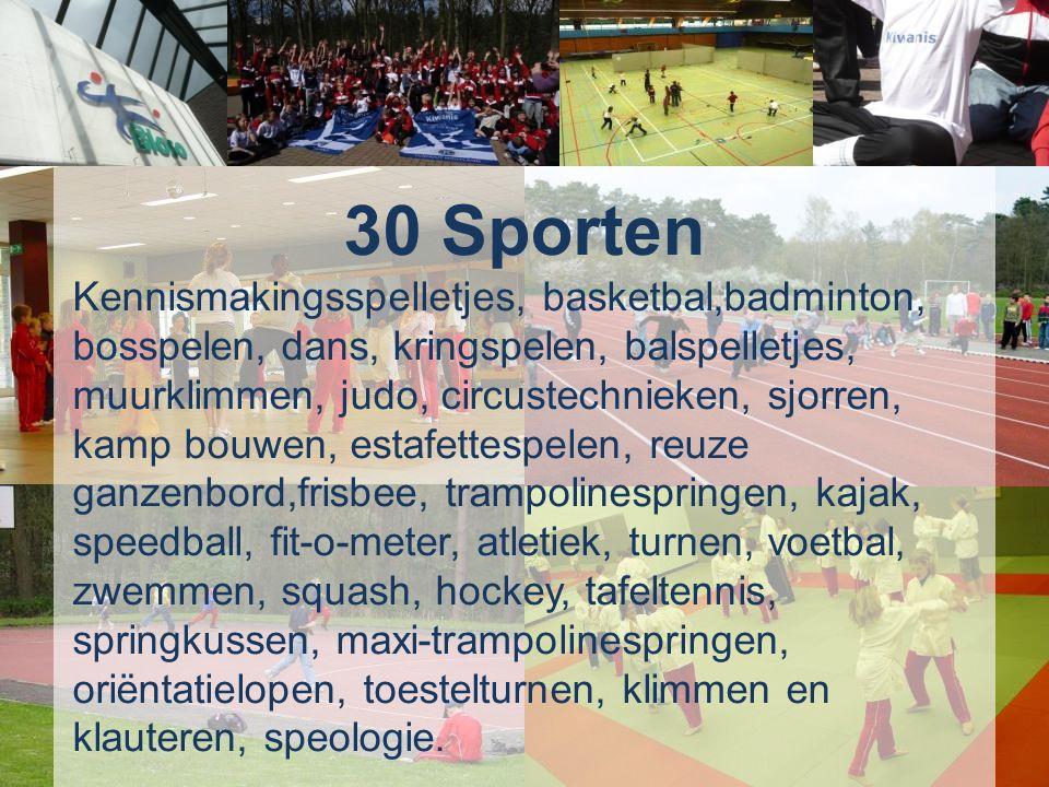 30 Sporten Kennismakingsspelletjes, basketbal,badminton, bosspelen, dans, kringspelen, balspelletjes, muurklimmen, judo, circustechnieken, sjorren, kamp bouwen, estafettespelen, reuze ganzenbord, frisbee, trampolinespringen, kajak, speedball, fit-o-meter, atletiek, turnen, voetbal, zwemmen, squash, hockey, tafeltennis, springkussen, maxi-trampolinespringen, oriëntatielopen, toestelturnen, klimmen en klauteren, speologie.