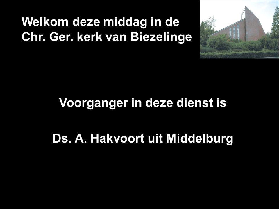 Welkom deze middag in de Chr. Ger. kerk van Biezelinge Voorganger in deze dienst is Ds. A. Hakvoort uit Middelburg