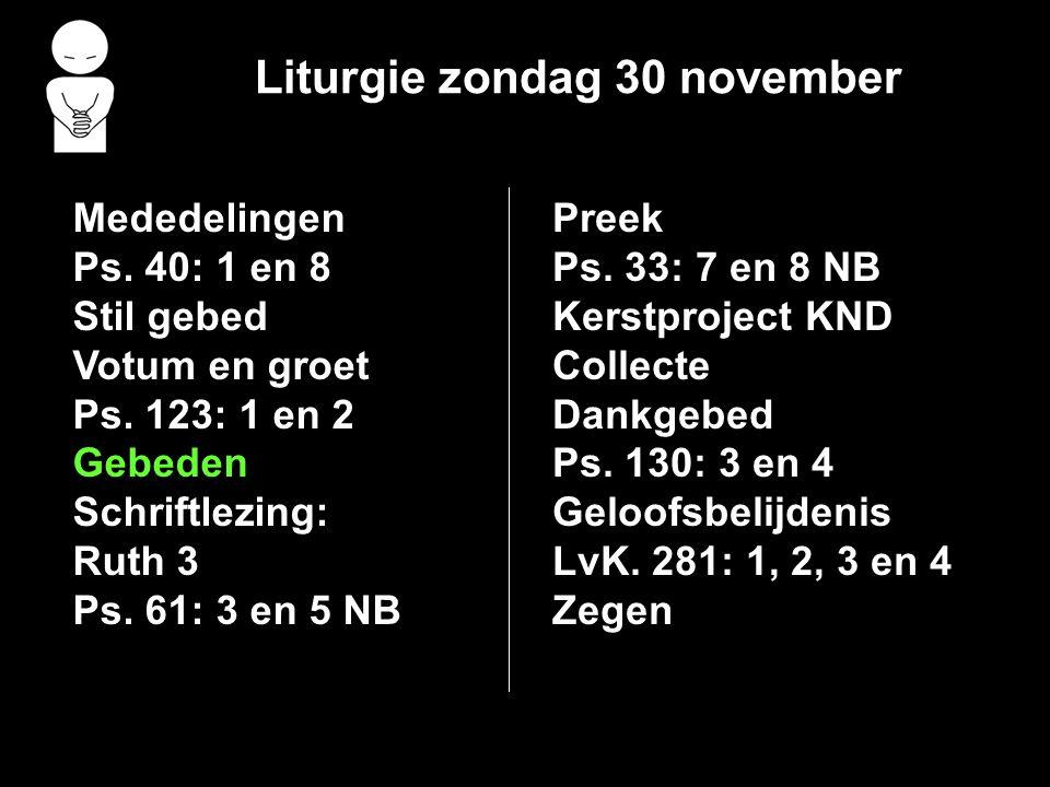 Liturgie zondag 30 november Mededelingen Ps. 40: 1 en 8 Stil gebed Votum en groet Ps. 123: 1 en 2 Gebeden Schriftlezing: Ruth 3 Ps. 61: 3 en 5 NB Pree