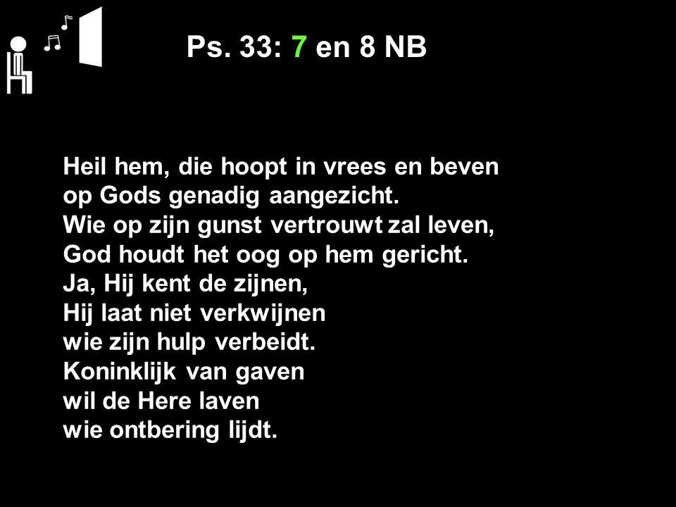 Ps. 33: 7 en 8 NB Heil hem, die hoopt in vrees en beven op Gods genadig aangezicht. Wie op zijn gunst vertrouwt zal leven, God houdt het oog op hem ge