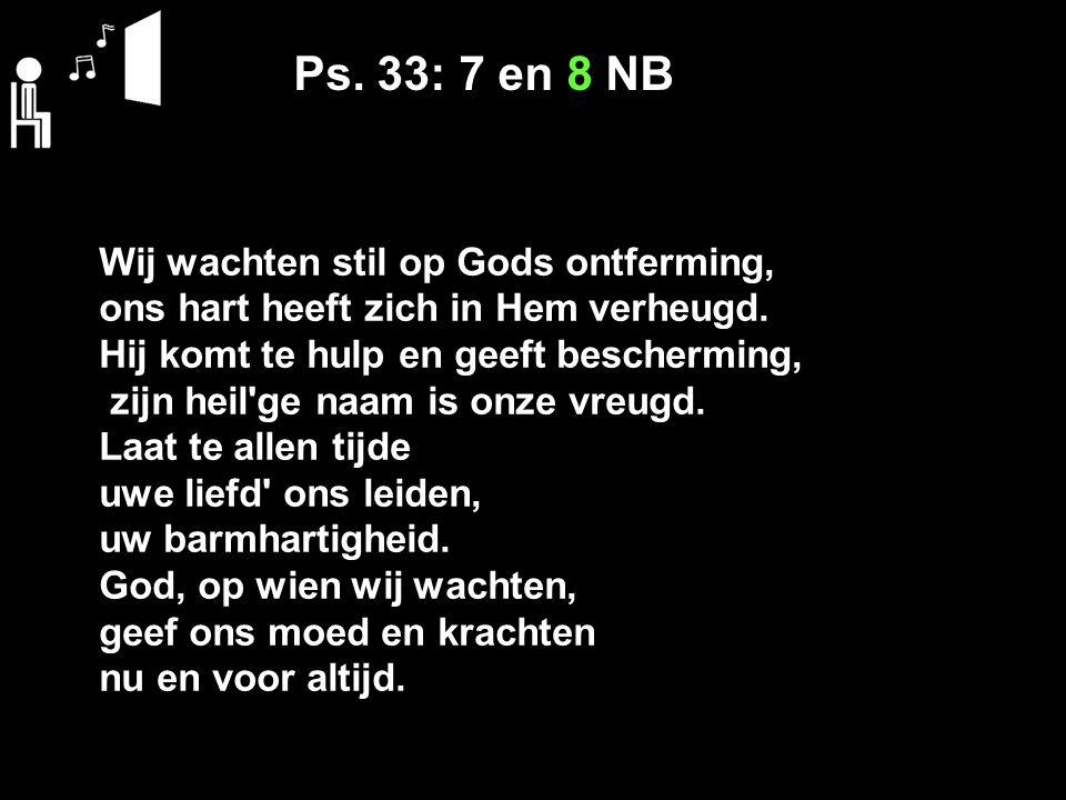 Ps. 33: 7 en 8 NB Wij wachten stil op Gods ontferming, ons hart heeft zich in Hem verheugd. Hij komt te hulp en geeft bescherming, zijn heil'ge naam i