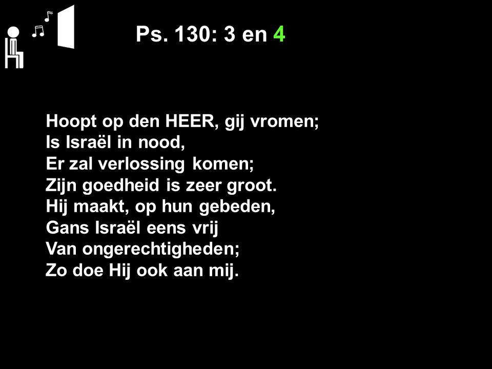 Ps. 130: 3 en 4 Hoopt op den HEER, gij vromen; Is Israël in nood, Er zal verlossing komen; Zijn goedheid is zeer groot. Hij maakt, op hun gebeden, Gan