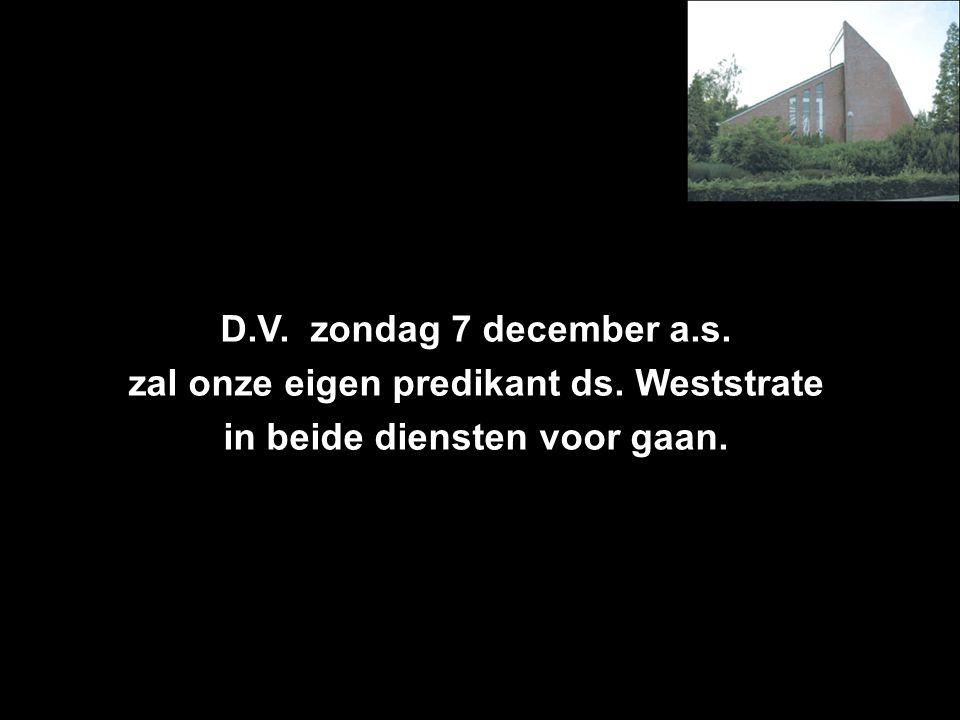 D.V. zondag 7 december a.s. zal onze eigen predikant ds. Weststrate in beide diensten voor gaan.