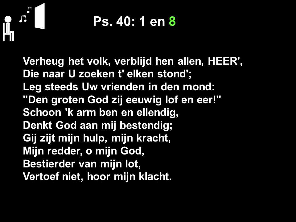 Ps. 40: 1 en 8 Verheug het volk, verblijd hen allen, HEER', Die naar U zoeken t' elken stond'; Leg steeds Uw vrienden in den mond: