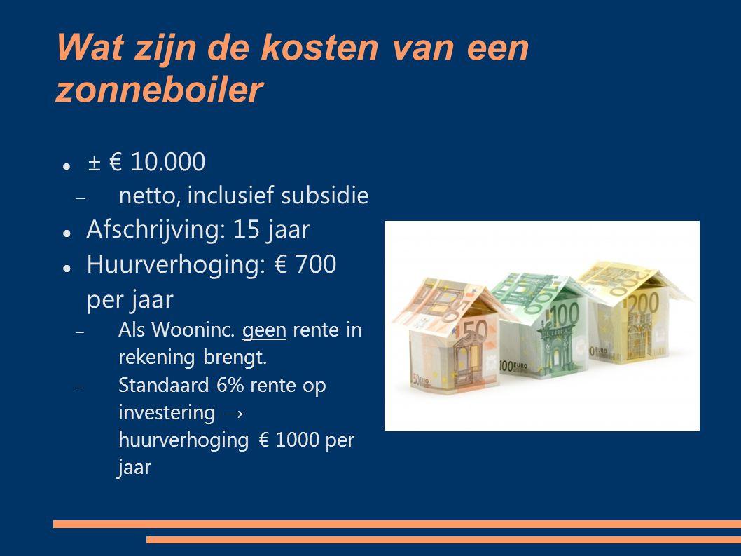 Wat zijn de kosten van een zonneboiler ± € 10.000  netto, inclusief subsidie Afschrijving: 15 jaar Huurverhoging: € 700 per jaar  Als Wooninc.