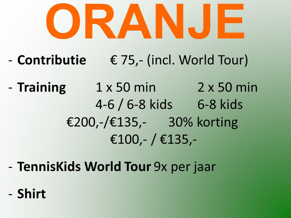 -Contributie€ 75,- (incl. World Tour) -Training1 x 50 min 2 x 50 min 4-6 / 6-8 kids6-8 kids €200,-/€135,- 30% korting €100,- / €135,- -TennisKids Worl