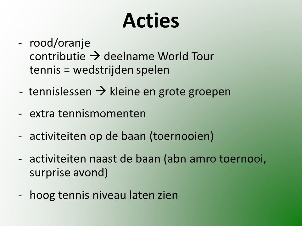 Acties -rood/oranje contributie  deelname World Tour tennis = wedstrijden spelen - tennislessen  kleine en grote groepen -extra tennismomenten -activiteiten op de baan (toernooien) -activiteiten naast de baan (abn amro toernooi, surprise avond) -hoog tennis niveau laten zien