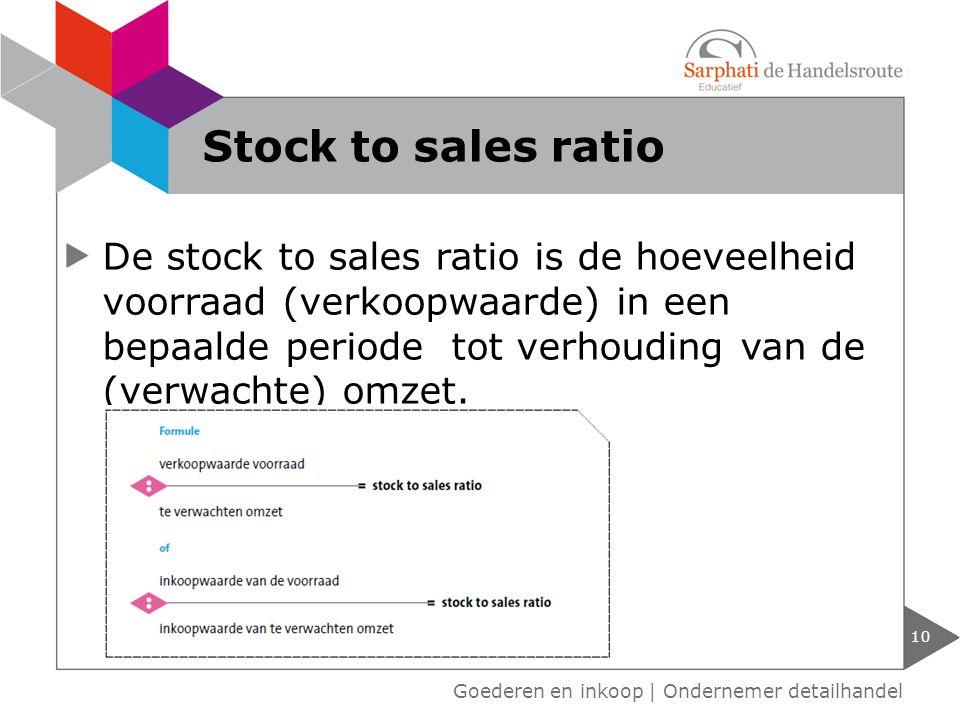 10 Goederen en inkoop | Ondernemer detailhandel Stock to sales ratio De stock to sales ratio is de hoeveelheid voorraad (verkoopwaarde) in een bepaald