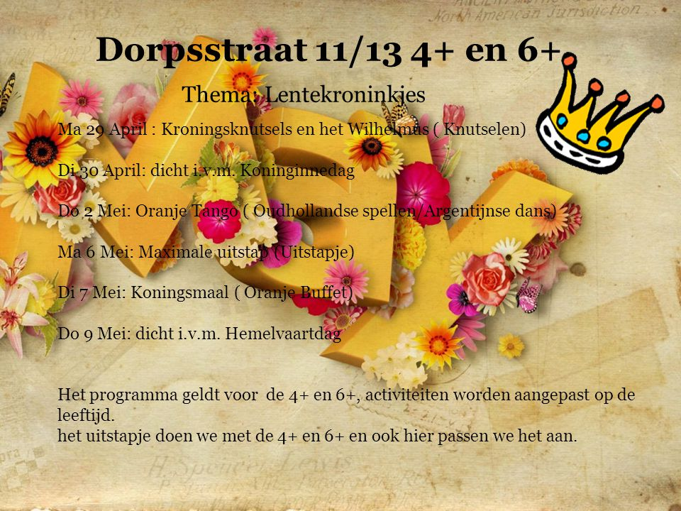 Dorpsstraat 11/13 4+ en 6+ Thema: Lentekroninkjes Ma 29 April : Kroningsknutsels en het Wilhelmus ( Knutselen) Di 30 April: dicht i.v.m.