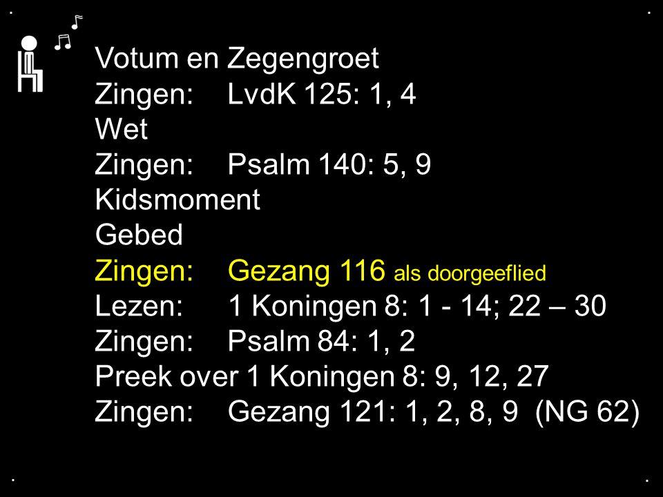 .... Votum en Zegengroet Zingen:LvdK 125: 1, 4 Wet Zingen:Psalm 140: 5, 9 Kidsmoment Gebed Zingen:Gezang 116 als doorgeeflied Lezen: 1 Koningen 8: 1 -