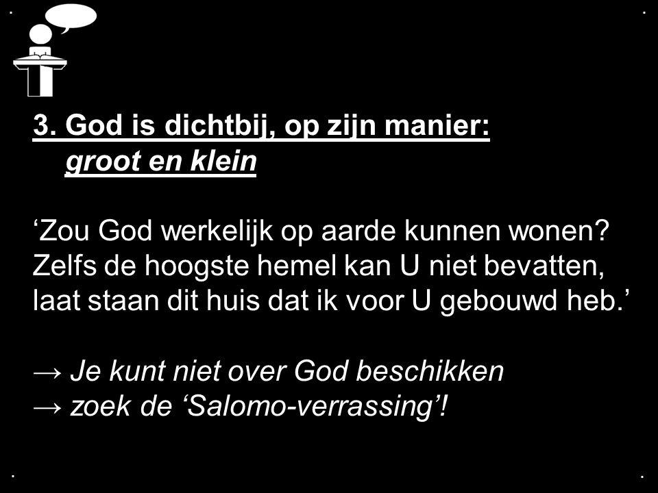 .... 3. God is dichtbij, op zijn manier: groot en klein 'Zou God werkelijk op aarde kunnen wonen? Zelfs de hoogste hemel kan U niet bevatten, laat sta