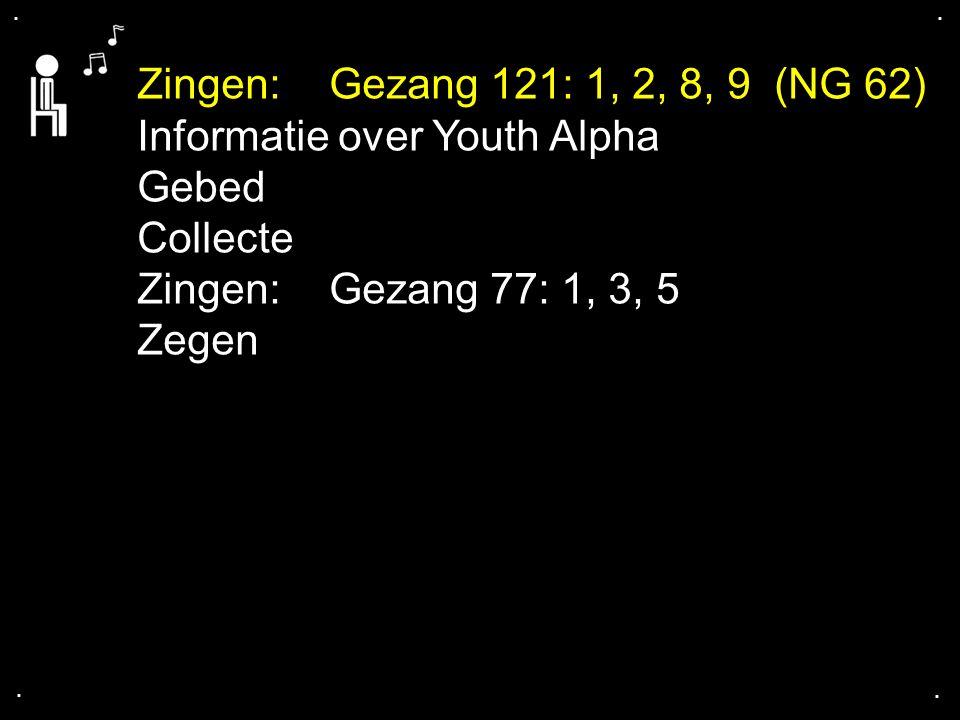 .... Zingen:Gezang 121: 1, 2, 8, 9 (NG 62) Informatie over Youth Alpha Gebed Collecte Zingen:Gezang 77: 1, 3, 5 Zegen