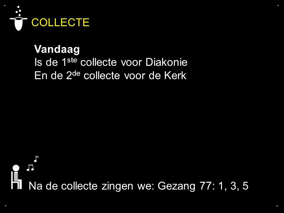 .... COLLECTE Vandaag Is de 1 ste collecte voor Diakonie En de 2 de collecte voor de Kerk Na de collecte zingen we: Gezang 77: 1, 3, 5
