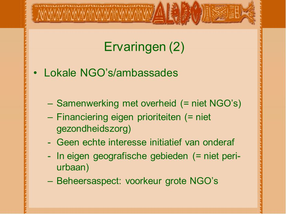 Ervaringen (2) Lokale NGO's/ambassades –Samenwerking met overheid (= niet NGO's) –Financiering eigen prioriteiten (= niet gezondheidszorg) -Geen echte interesse initiatief van onderaf -In eigen geografische gebieden (= niet peri- urbaan) –Beheersaspect: voorkeur grote NGO's