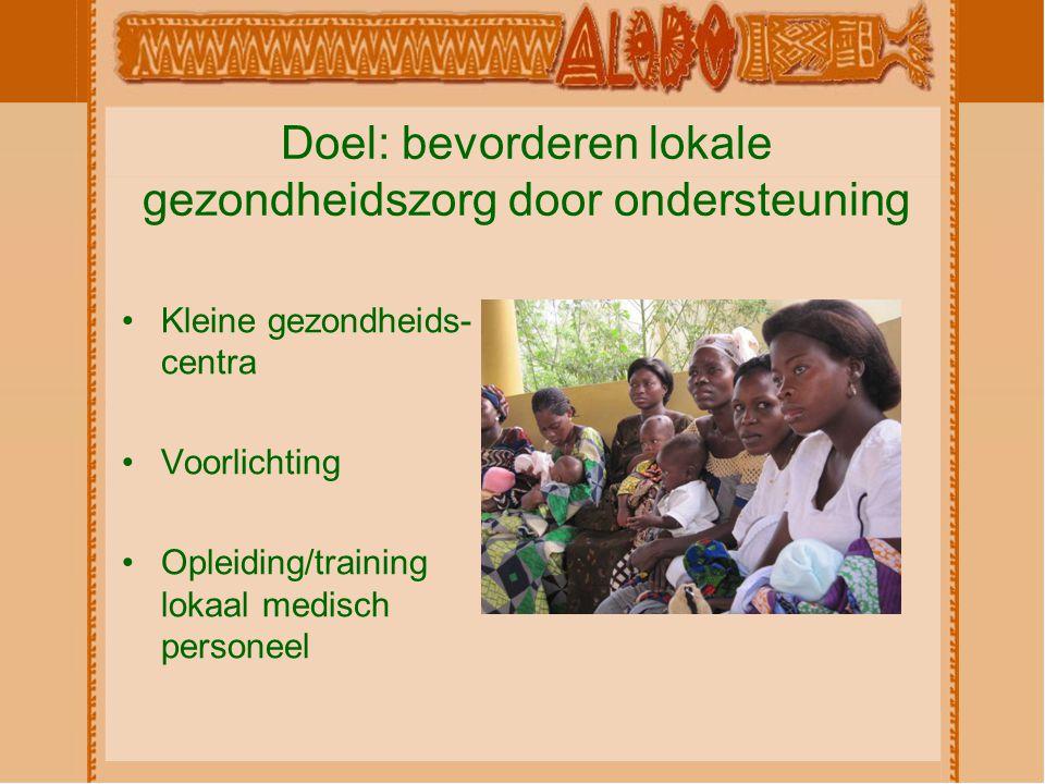 Doel: bevorderen lokale gezondheidszorg door ondersteuning Kleine gezondheids- centra Voorlichting Opleiding/training lokaal medisch personeel