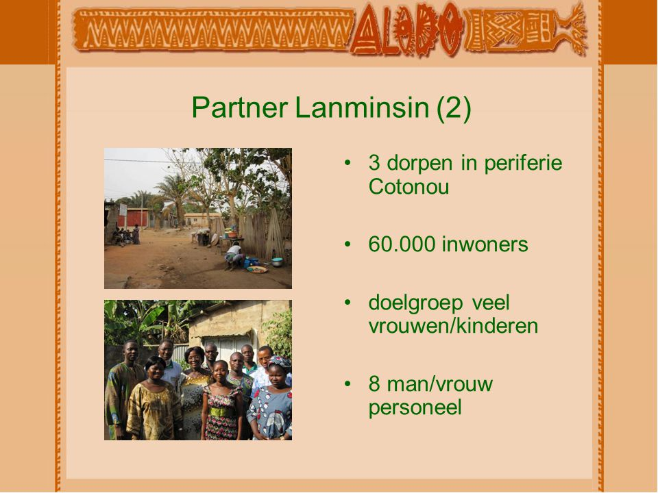 Partner Lanminsin (2) 3 dorpen in periferie Cotonou 60.000 inwoners doelgroep veel vrouwen/kinderen 8 man/vrouw personeel