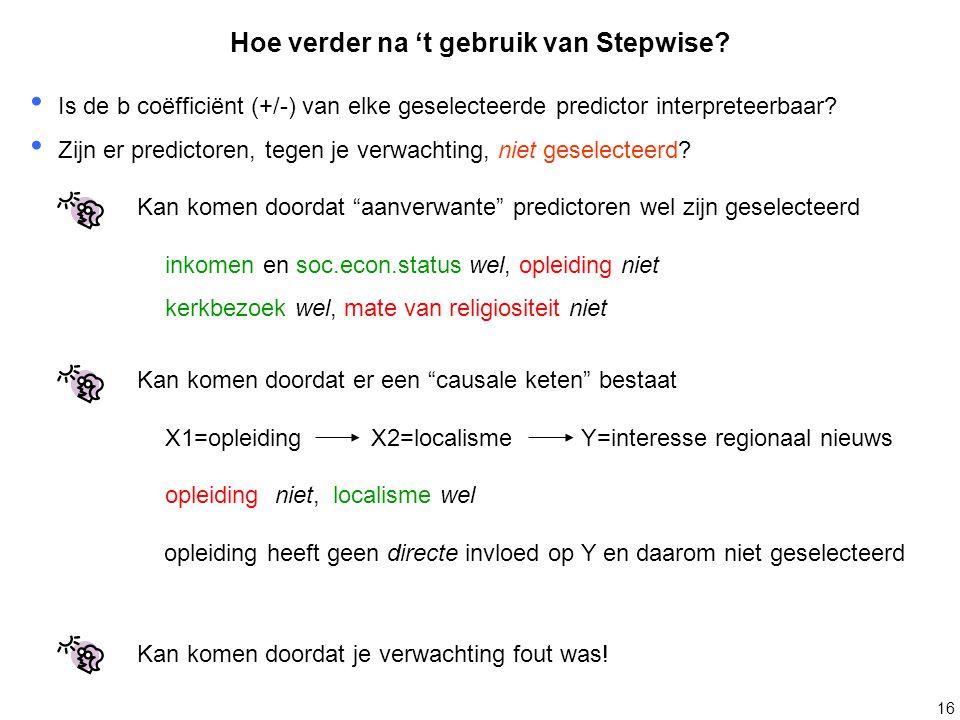 16 Hoe verder na 't gebruik van Stepwise? Is de b coëfficiënt (+/-) van elke geselecteerde predictor interpreteerbaar? Zijn er predictoren, tegen je v