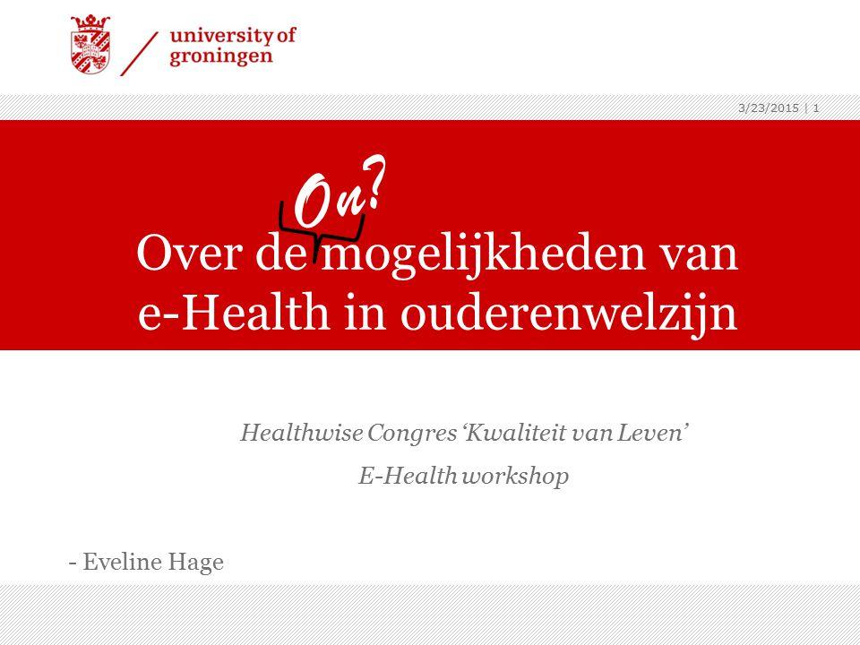 3/23/2015 | 1 Healthwise Congres 'Kwaliteit van Leven' E-Health workshop - Eveline Hage Over de mogelijkheden van e-Health in ouderenwelzijn On?