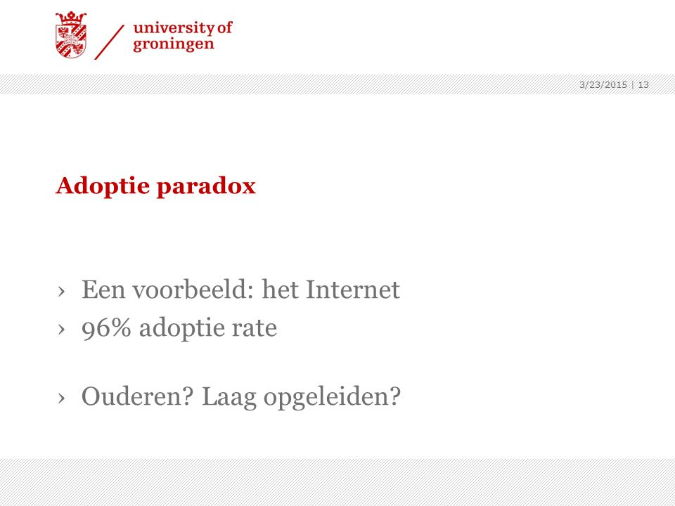 Adoptie paradox ›Een voorbeeld: het Internet ›96% adoptie rate ›Ouderen? Laag opgeleiden? 3/23/2015 | 13