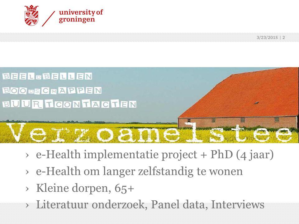3/23/2015 | 2 ›e-Health implementatie project + PhD (4 jaar) ›e-Health om langer zelfstandig te wonen ›Kleine dorpen, 65+ ›Literatuur onderzoek, Panel data, Interviews