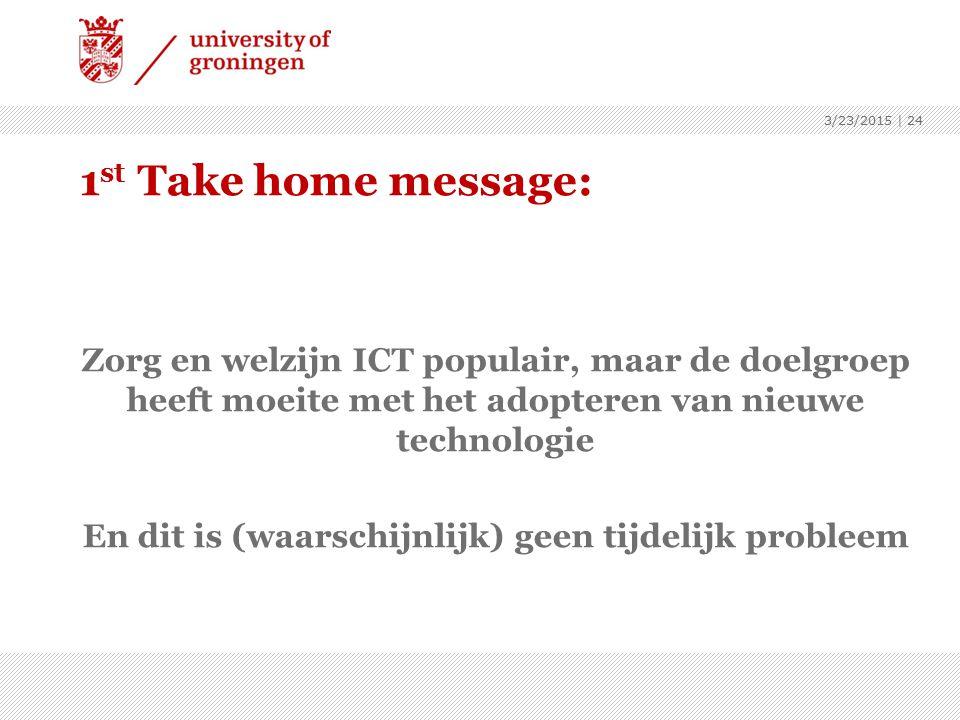 1 st Take home message: Zorg en welzijn ICT populair, maar de doelgroep heeft moeite met het adopteren van nieuwe technologie En dit is (waarschijnlijk) geen tijdelijk probleem 3/23/2015 | 24