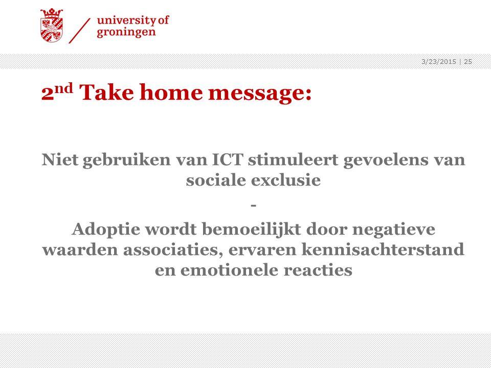 2 nd Take home message: Niet gebruiken van ICT stimuleert gevoelens van sociale exclusie - Adoptie wordt bemoeilijkt door negatieve waarden associaties, ervaren kennisachterstand en emotionele reacties 3/23/2015 | 25
