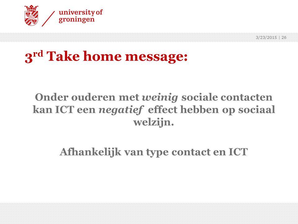 3 rd Take home message: Onder ouderen met weinig sociale contacten kan ICT een negatief effect hebben op sociaal welzijn. Afhankelijk van type contact