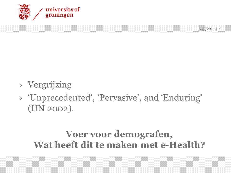 ›Vergrijzing ›'Unprecedented', 'Pervasive', and 'Enduring' (UN 2002). Voer voor demografen, Wat heeft dit te maken met e-Health? 3/23/2015 | 7