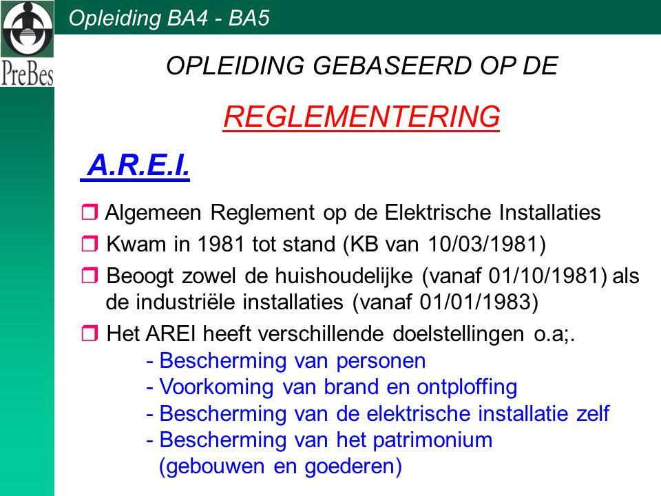 Opleiding BA4 - BA5 OPLEIDING GEBASEERD OP DE REGLEMENTERING A.R.E.I. r Algemeen Reglement op de Elektrische Installaties r Kwam in 1981 tot stand (KB