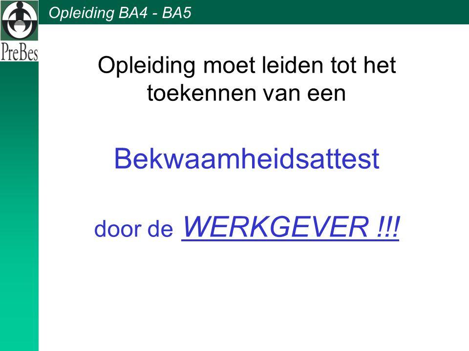 Opleiding BA4 - BA5 Opleiding moet leiden tot het toekennen van een Bekwaamheidsattest door de WERKGEVER !!!